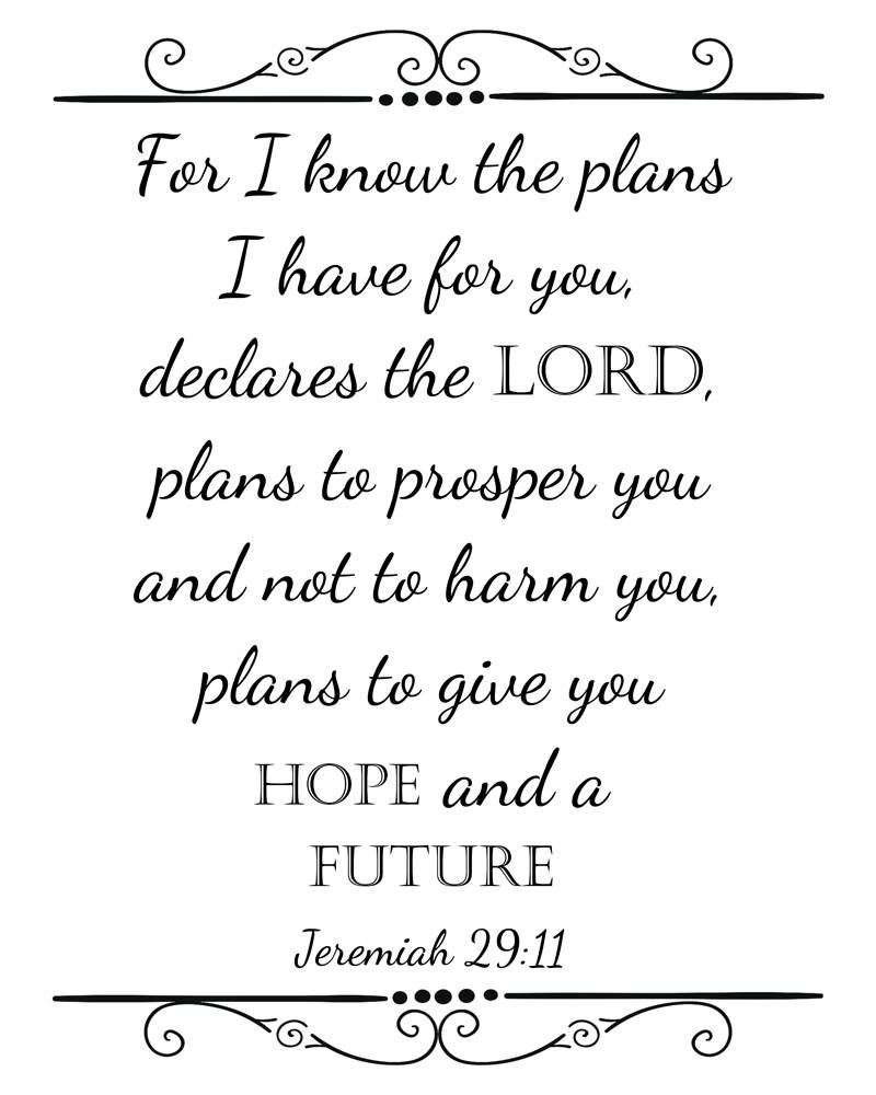 Jeremiah 29:11, I know the plans I have for you..hope ...